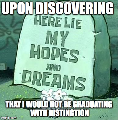 Graduation... | UPON DISCOVERING THAT I WOULD NOT BE GRADUATING WITH DISTINCTION | image tagged in here lie my hopes and dreams,memes,school,graduate,grades,sad | made w/ Imgflip meme maker