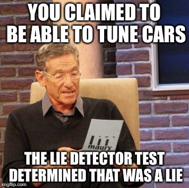 Maury Lie Detector Meme | YOU CLAIMED TO BE ABLE TO TUNE CARS THE LIE DETECTOR TEST DETERMINED THAT WAS A LIE | image tagged in memes,maury lie detector | made w/ Imgflip meme maker