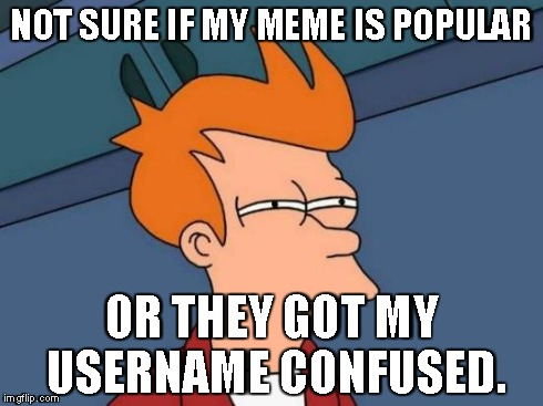 Futurama Fry | NOT SURE IF MY MEME IS POPULAR OR THEY GOT MY USERNAME CONFUSED. | image tagged in memes,futurama fry | made w/ Imgflip meme maker