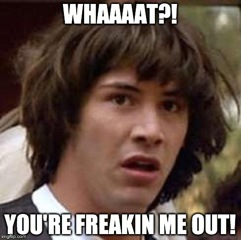 Conspiracy Keanu Meme | WHAAAAT?! YOU'RE FREAKIN ME OUT! | image tagged in memes,conspiracy keanu | made w/ Imgflip meme maker