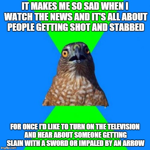 Hawkward | IT MAKES ME SO SAD WHEN I WATCH THE NEWS AND IT'S ALL ABOUT PEOPLE GETTING SHOT AND STABBED FOR ONCE I'D LIKE TO TURN ON THE TELEVISION AND  | image tagged in memes,hawkward | made w/ Imgflip meme maker