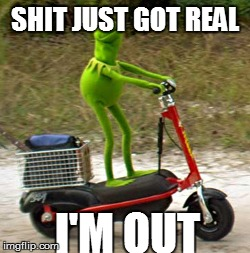 I'M OUT | SHIT JUST GOT REAL I'M OUT | image tagged in kermit | made w/ Imgflip meme maker