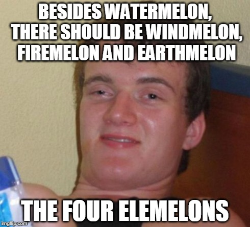 10 Guy | BESIDES WATERMELON, THERE SHOULD BE WINDMELON, FIREMELON AND EARTHMELON THE FOUR ELEMELONS | image tagged in memes,10 guy | made w/ Imgflip meme maker