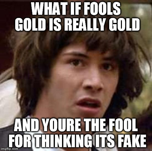 Fools Gold | WHAT IF FOOLS GOLD IS REALLY GOLD AND YOURE THE FOOL FOR THINKING ITS FAKE | image tagged in memes,conspiracy keanu,fool,fake,gold | made w/ Imgflip meme maker