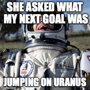 Felix Baumgartner Lulz | SHE ASKED WHAT MY NEXT GOAL WAS JUMPING ON URANUS | image tagged in memes,felix baumgartner lulz | made w/ Imgflip meme maker