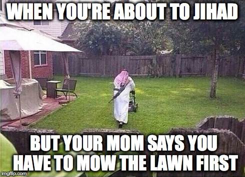 Mow Before Jihad | WHEN YOU'RE ABOUT TO JIHAD BUT YOUR MOM SAYS YOU HAVE TO MOW THE LAWN FIRST | image tagged in mow,jihad,muslim,ak47,ak-47,arab | made w/ Imgflip meme maker