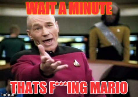 Picard Wtf Meme | WAIT A MINUTE THATS F***ING MARIO | image tagged in memes,picard wtf | made w/ Imgflip meme maker