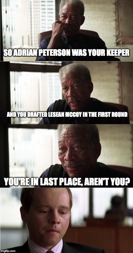 Fantasy Football Bad Luck | SO ADRIAN PETERSON WAS YOUR KEEPER YOU'RE IN LAST PLACE, AREN'T YOU? AND YOU DRAFTED LESEAN MCCOY IN THE FIRST ROUND | image tagged in memes,morgan freeman good luck,eagles,football | made w/ Imgflip meme maker