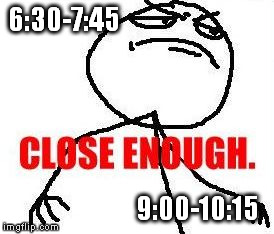 Close Enough | 6:30-7:45 9:00-10:15 | image tagged in memes,close enough | made w/ Imgflip meme maker