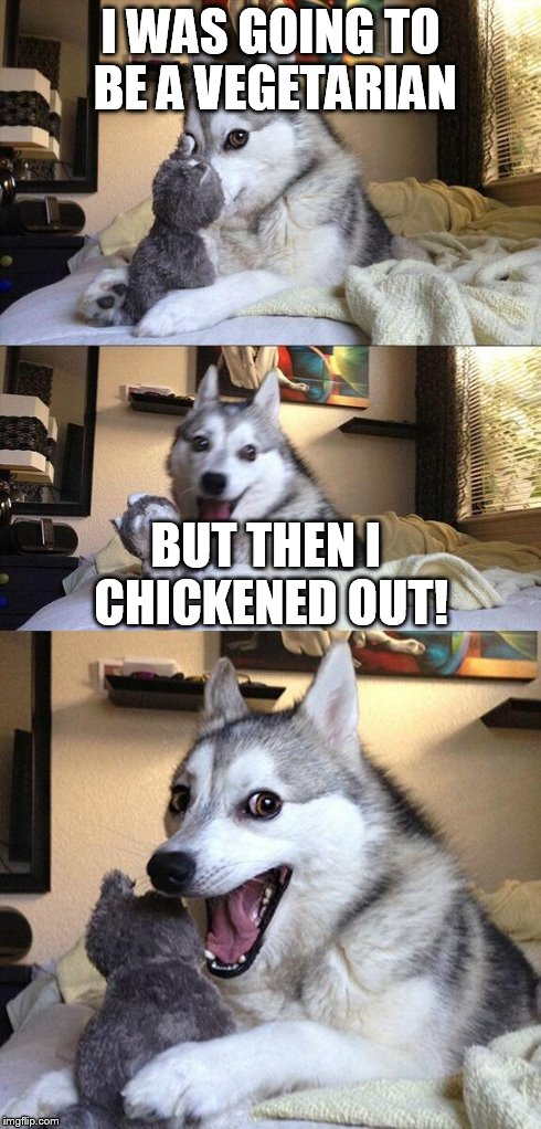 Bad Pun Dog Meme | I WAS GOING TO BE A VEGETARIAN BUT THEN I CHICKENED OUT! | image tagged in memes,bad pun dog | made w/ Imgflip meme maker