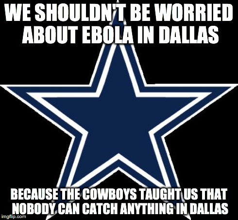 Dallas Cowboys Meme | WE SHOULDN'T BE WORRIED ABOUT EBOLA IN DALLAS BECAUSE THE COWBOYS TAUGHT US THAT NOBODY CAN CATCH ANYTHING IN DALLAS | image tagged in memes,dallas cowboys | made w/ Imgflip meme maker