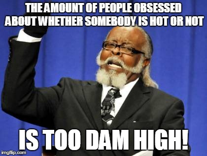 Too Damn High Meme | THE AMOUNT OF PEOPLE OBSESSED ABOUT WHETHER SOMEBODY IS HOT OR NOT IS TOO DAM HIGH! | image tagged in memes,too damn high | made w/ Imgflip meme maker