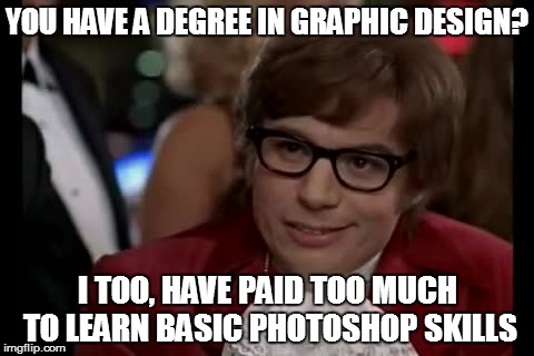 I Too Like To Live Dangerously Meme | YOU HAVE A DEGREE IN GRAPHIC DESIGN? I TOO, HAVE PAID TOO MUCH TO LEARN BASIC PHOTOSHOP SKILLS | image tagged in memes,i too like to live dangerously,photoshop,college | made w/ Imgflip meme maker
