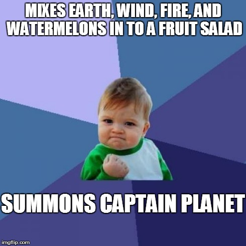 Success Kid Meme | MIXES EARTH, WIND, FIRE, AND WATERMELONS IN TO A FRUIT SALAD SUMMONS CAPTAIN PLANET | image tagged in memes,success kid | made w/ Imgflip meme maker