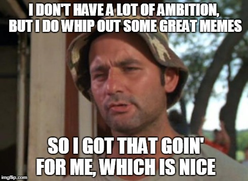 Who Need Ambition, Anyway? | I DON'T HAVE A LOT OF AMBITION, BUT I DO WHIP OUT SOME GREAT MEMES SO I GOT THAT GOIN' FOR ME, WHICH IS NICE | image tagged in memes,so i got that goin for me which is nice,ambition,bill murray | made w/ Imgflip meme maker