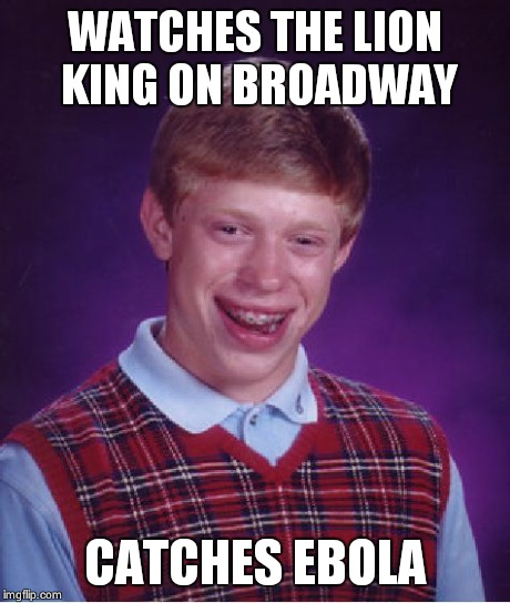 Bad Luck Brian | WATCHES THE LION KING ON BROADWAY CATCHES EBOLA | image tagged in memes,bad luck brian,meme,funny,too funny | made w/ Imgflip meme maker