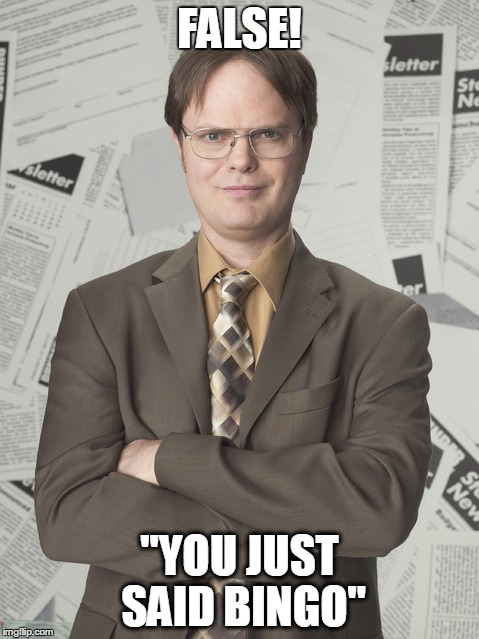 "Dwight Schrute 2 Meme | FALSE! ""YOU JUST SAID BINGO"" 