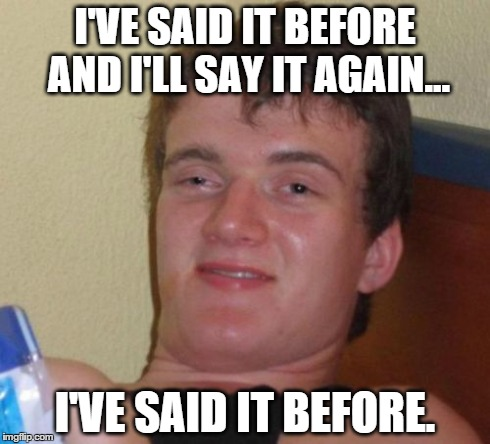 10 Guy Meme | I'VE SAID IT BEFORE AND I'LL SAY IT AGAIN... I'VE SAID IT BEFORE. | image tagged in memes,10 guy | made w/ Imgflip meme maker