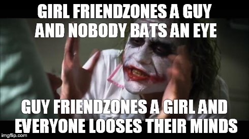 And everybody loses their minds Meme | GIRL FRIENDZONES A GUY AND NOBODY BATS AN EYE GUY FRIENDZONES A GIRL AND EVERYONE LOOSES THEIR MINDS | image tagged in memes,and everybody loses their minds | made w/ Imgflip meme maker