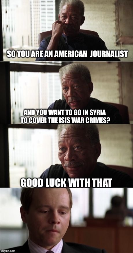 Morgan Freeman Good Luck | SO YOU ARE AN AMERICAN  JOURNALIST AND YOU WANT TO GO IN SYRIA TO COVER THE ISIS WAR CRIMES? GOOD LUCK WITH THAT | image tagged in memes,morgan freeman good luck | made w/ Imgflip meme maker