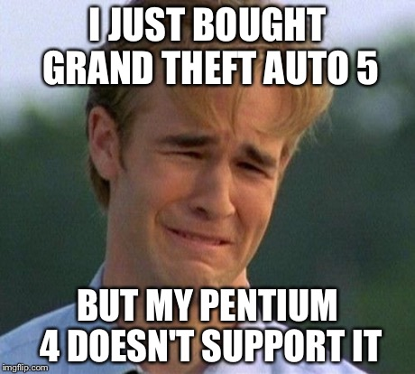 1990s First World Problems | I JUST BOUGHT GRAND THEFT AUTO 5 BUT MY PENTIUM 4 DOESN'T SUPPORT IT | image tagged in memes,1990s first world problems | made w/ Imgflip meme maker