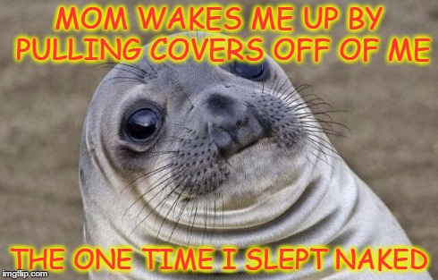 Why? Just... just why? | MOM WAKES ME UP BY PULLING COVERS OFF OF ME THE ONE TIME I SLEPT NAKED | image tagged in memes,awkward moment sealion | made w/ Imgflip meme maker