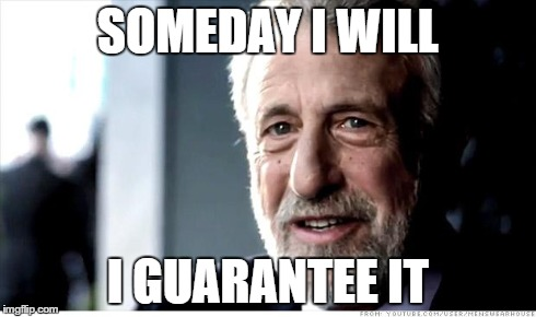 I Guarantee It Meme | SOMEDAY I WILL I GUARANTEE IT | image tagged in memes,i guarantee it | made w/ Imgflip meme maker