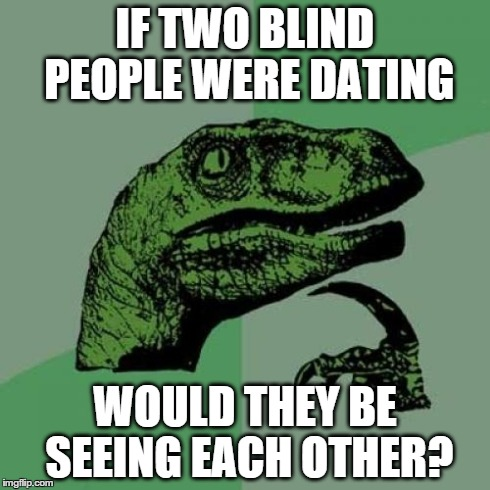Philosoraptor Meme | IF TWO BLIND PEOPLE WERE DATING WOULD THEY BE SEEING EACH OTHER? | image tagged in memes,philosoraptor | made w/ Imgflip meme maker