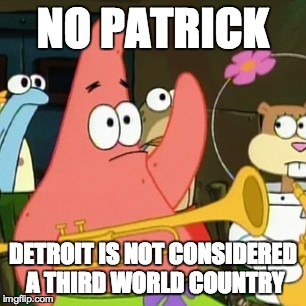 No Patrick Meme | NO PATRICK DETROIT IS NOT CONSIDERED A THIRD WORLD COUNTRY | image tagged in memes,no patrick | made w/ Imgflip meme maker