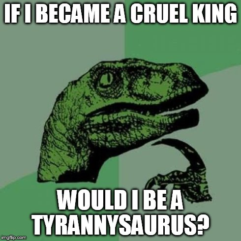 Philosoraptor | IF I BECAME A CRUEL KING WOULD I BE A TYRANNYSAURUS? | image tagged in memes,philosoraptor | made w/ Imgflip meme maker