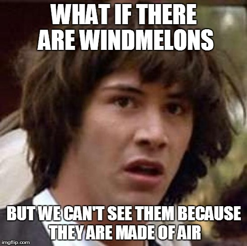 Conspiracy Keanu Meme | WHAT IF THERE ARE WINDMELONS BUT WE CAN'T SEE THEM BECAUSE THEY ARE MADE OF AIR | image tagged in memes,conspiracy keanu | made w/ Imgflip meme maker