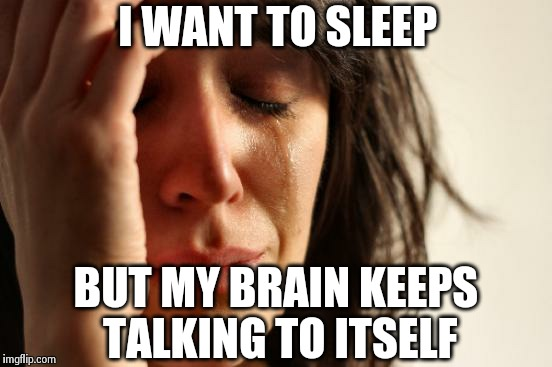 First World Problems Meme | I WANT TO SLEEP BUT MY BRAIN KEEPS TALKING TO ITSELF | image tagged in memes,first world problems | made w/ Imgflip meme maker