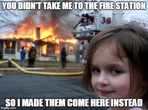 Disaster Girl | YOU DIDN'T TAKE ME TO THE FIRE STATION SO I MADE THEM COME HERE INSTEAD | image tagged in memes,disaster girl | made w/ Imgflip meme maker