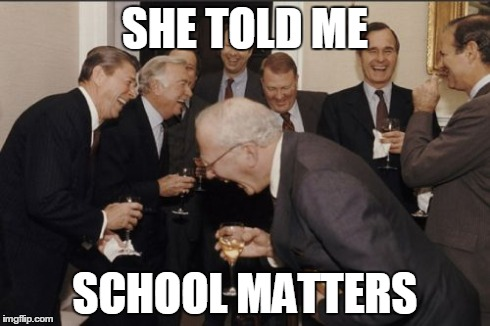Laughing Men In Suits | SHE TOLD ME SCHOOL MATTERS | image tagged in memes,laughing men in suits | made w/ Imgflip meme maker