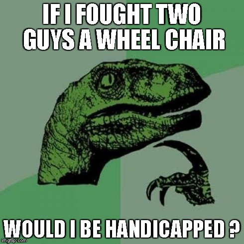 Philosoraptor | IF I FOUGHT TWO GUYS A WHEEL CHAIR WOULD I BE HANDICAPPED ? | image tagged in memes,philosoraptor | made w/ Imgflip meme maker