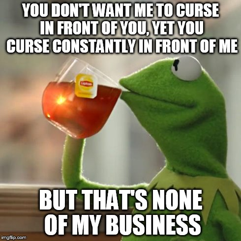 But That's None Of My Business | YOU DON'T WANT ME TO CURSE IN FRONT OF YOU, YET YOU CURSE CONSTANTLY IN FRONT OF ME BUT THAT'S NONE OF MY BUSINESS | image tagged in memes,but thats none of my business,kermit the frog | made w/ Imgflip meme maker