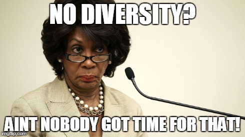 NO DIVERSITY? AINT NOBODY GOT TIME FOR THAT! | made w/ Imgflip meme maker