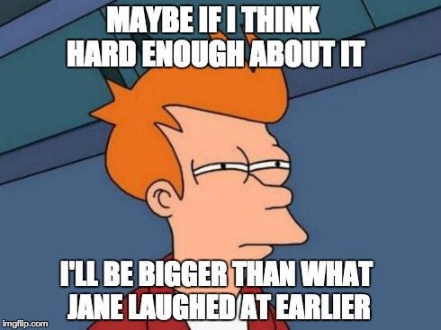 Futurama Fry | MAYBE IF I THINK HARD ENOUGH ABOUT IT I'LL BE BIGGER THAN WHAT JANE LAUGHED AT EARLIER | image tagged in memes,futurama fry | made w/ Imgflip meme maker