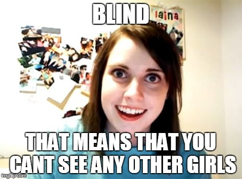 Overly Attached Girlfriend Meme | BLIND THAT MEANS THAT YOU CANT SEE ANY OTHER GIRLS | image tagged in memes,overly attached girlfriend | made w/ Imgflip meme maker