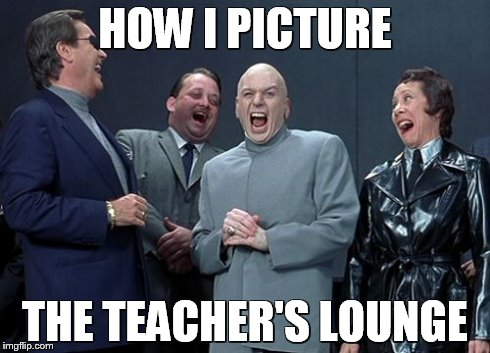 Laughing Villains Meme | HOW I PICTURE THE TEACHER'S LOUNGE | image tagged in memes,laughing villains | made w/ Imgflip meme maker