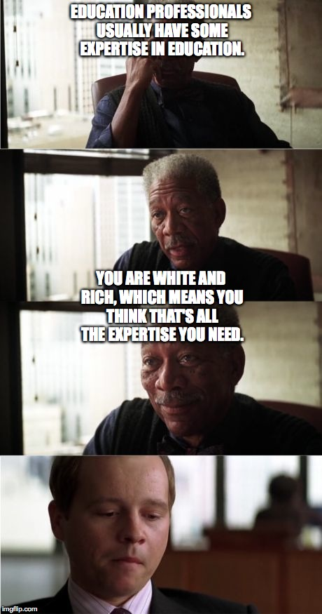 Morgan Freeman Good Luck Meme | EDUCATION PROFESSIONALS USUALLY HAVE SOME EXPERTISE IN EDUCATION. YOU ARE WHITE AND RICH, WHICH MEANS YOU THINK THAT'S ALL THE EXPERTISE YOU | image tagged in memes,morgan freeman good luck | made w/ Imgflip meme maker