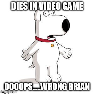 Family Guy Brian | DIES IN VIDEO GAME OOOOPS.....WRONG BRIAN | image tagged in memes,family guy brian | made w/ Imgflip meme maker