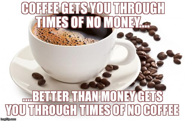 An Ode To Coffee | COFFEE GETS YOU THROUGH TIMES OF NO MONEY.... ....BETTER THAN MONEY GETS YOU THROUGH TIMES OF NO COFFEE | image tagged in memes,funny,coffee | made w/ Imgflip meme maker