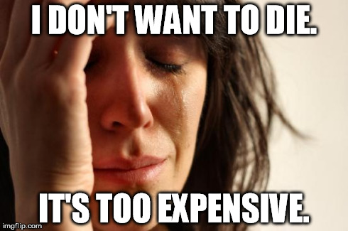 Funerals cost a lot of money. | I DON'T WANT TO DIE. IT'S TOO EXPENSIVE. | image tagged in memes,first world problems | made w/ Imgflip meme maker