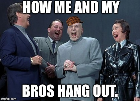 Laughing Villains | HOW ME AND MY BROS HANG OUT. | image tagged in memes,laughing villains,scumbag | made w/ Imgflip meme maker