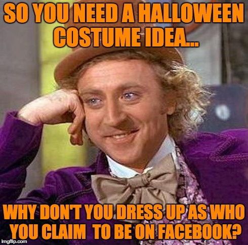 Halloween Costume Idea | SO YOU NEED A HALLOWEEN COSTUME IDEA... WHY DON'T YOU DRESS UP AS WHO YOU CLAIM  TO BE ON FACEBOOK? | image tagged in memes,creepy condescending wonka,halloween,costume,facebook | made w/ Imgflip meme maker