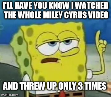 I'll Have You Know Spongebob | I'LL HAVE YOU KNOW I WATCHED THE WHOLE MILEY CYRUS VIDEO AND THREW UP ONLY 3 TIMES | image tagged in memes,ill have you know spongebob | made w/ Imgflip meme maker