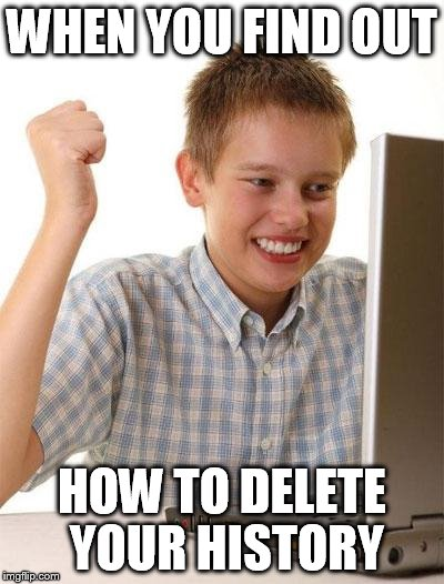 First Day On The Internet Kid | WHEN YOU FIND OUT HOW TO DELETE YOUR HISTORY | image tagged in memes,first day on the internet kid | made w/ Imgflip meme maker