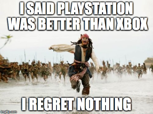 I Regret Nothing | I SAID PLAYSTATION WAS BETTER THAN XBOX I REGRET NOTHING | image tagged in memes,jack sparrow being chased | made w/ Imgflip meme maker