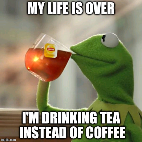 But That's None Of My Business Meme | MY LIFE IS OVER I'M DRINKING TEA INSTEAD OF COFFEE | image tagged in memes,but thats none of my business,kermit the frog | made w/ Imgflip meme maker